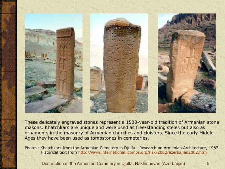 These delicately engraved stones represent a 1500-year-old tradition of Armenian stone masons. Khatchkars are unique and were used as free-standing steles but also as ornaments in the masonry of Armenian churches and cloisters. Since the early Middle Ages they have been used as tombstones in cemeteries.