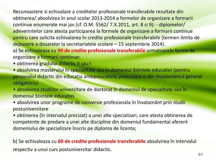 Recunoastere si echivalare a creditelor profesionale transferabile rezultate din obtinerea/ absolvirea în anul scolar 2013-2014 a formelor de organizare a formarii continue enumerate mai jos (cf. O.M. 5562/ 7.X.2011, art. 8 si 9): - diplomelor/ adeverintelor care atesta participarea la formele de organizare a formarii continue pentru care solicita echivalarea în credite profesionale transferabile (termen limita de depunere a dosarelor la secretariatele scolare – 15 septembrie 2014).