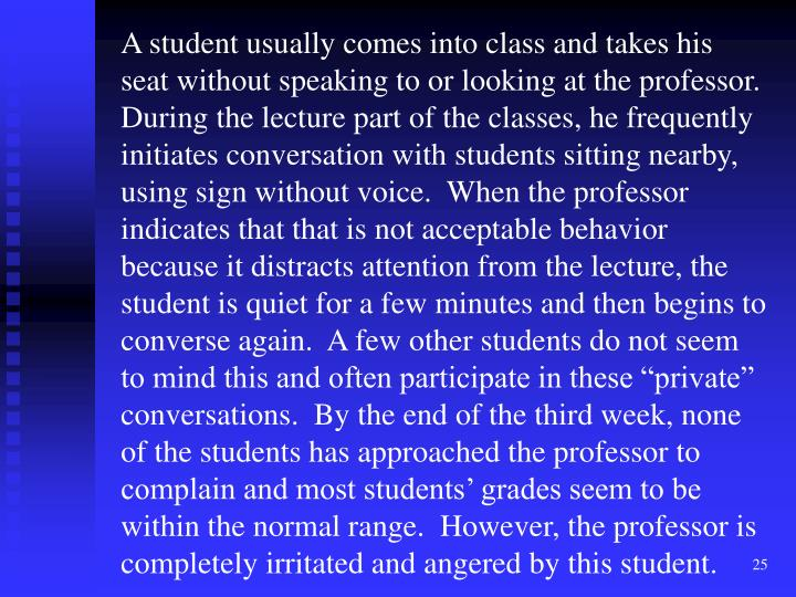 "A student usually comes into class and takes his seat without speaking to or looking at the professor.  During the lecture part of the classes, he frequently initiates conversation with students sitting nearby, using sign without voice.  When the professor indicates that that is not acceptable behavior because it distracts attention from the lecture, the student is quiet for a few minutes and then begins to converse again.  A few other students do not seem to mind this and often participate in these ""private"" conversations.  By the end of the third week, none of the students has approached the professor to complain and most students' grades seem to be within the normal range.  However, the professor is completely irritated and angered by this student."