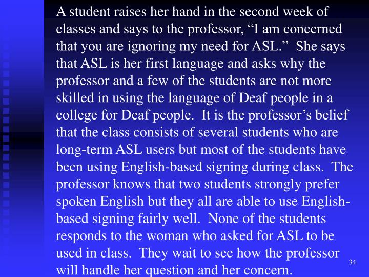 "A student raises her hand in the second week of classes and says to the professor, ""I am concerned that you are ignoring my need for ASL.""  She says that ASL is her first language and asks why the professor and a few of the students are not more skilled in using the language of Deaf people in a college for Deaf people.  It is the professor's belief that the class consists of several students who are long-term ASL users but most of the students have been using English-based signing during class.  The professor knows that two students strongly prefer spoken English but they all are able to use English-based signing fairly well.  None of the students responds to the woman who asked for ASL to be used in class.  They wait to see how the professor will handle her question and her concern."