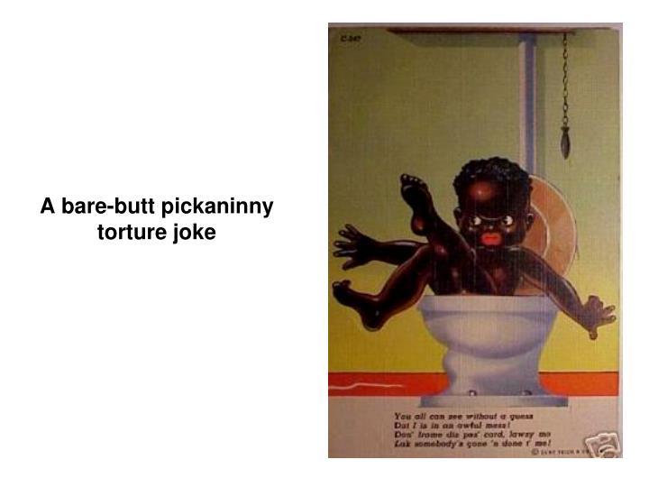 A bare-butt pickaninny torture joke