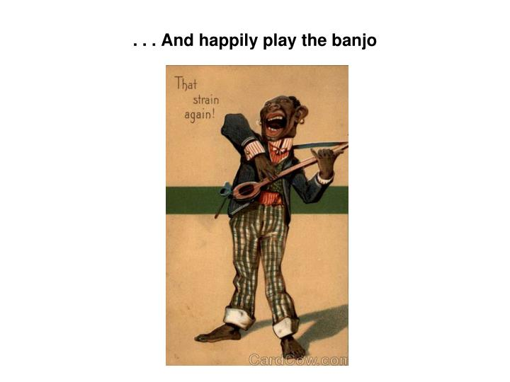 . . . And happily play the banjo