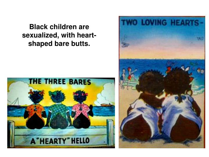 Black children are sexualized, with heart-shaped bare butts.
