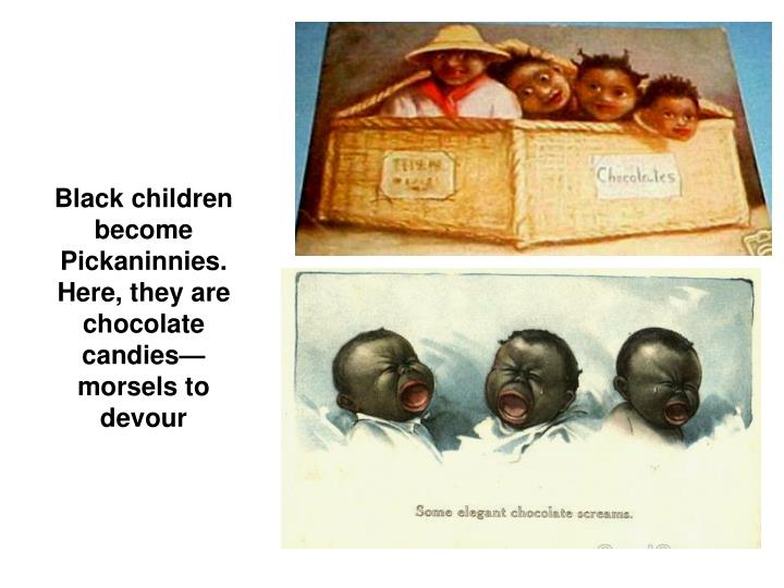 Black children become Pickaninnies. Here, they are chocolate candiesmorsels to devour