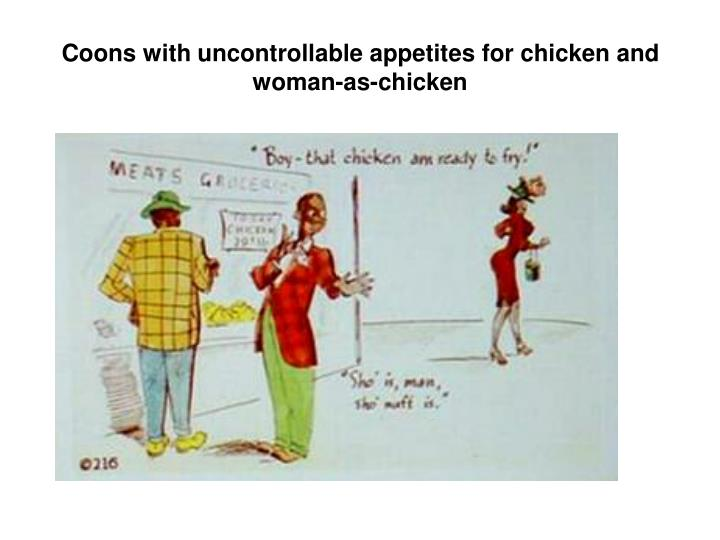 Coons with uncontrollable appetites for chicken and woman-as-chicken