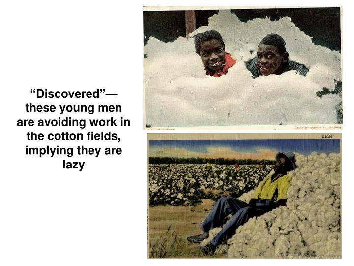 Discoveredthese young men are avoiding work in the cotton fields, implying they are lazy