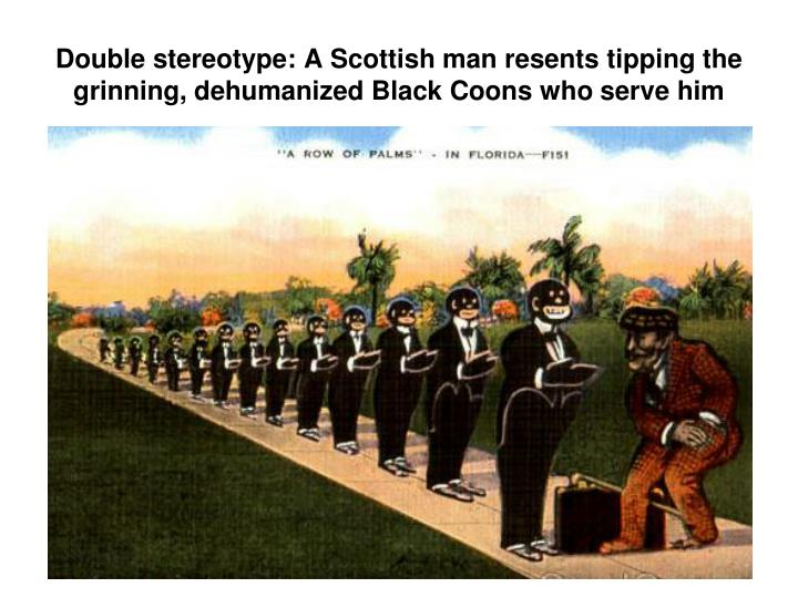 Double stereotype: A Scottish man resents tipping the grinning, dehumanized Black Coons who serve him