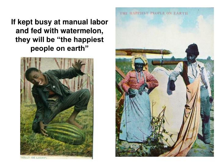 If kept busy at manual labor and fed with watermelon, they will be the happiest people on earth