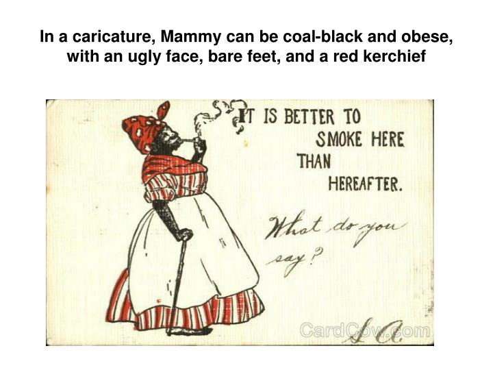 In a caricature, Mammy can be coal-black and obese, with an ugly face, bare feet, and a red kerchief