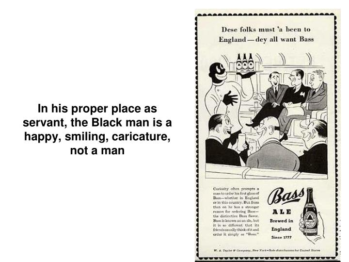 In his proper place as servant, the Black man is a happy, smiling, caricature, not a man