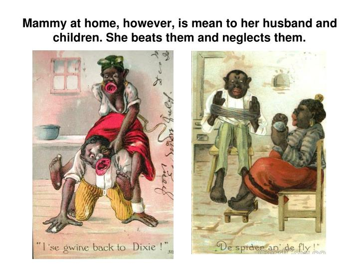 Mammy at home, however, is mean to her husband and children. She beats them and neglects them.