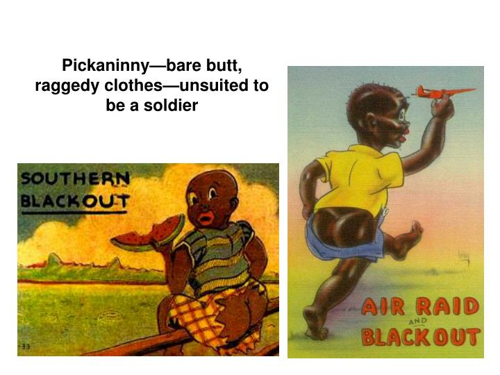 Pickaninny—bare butt, raggedy clothes—unsuited to be a soldier