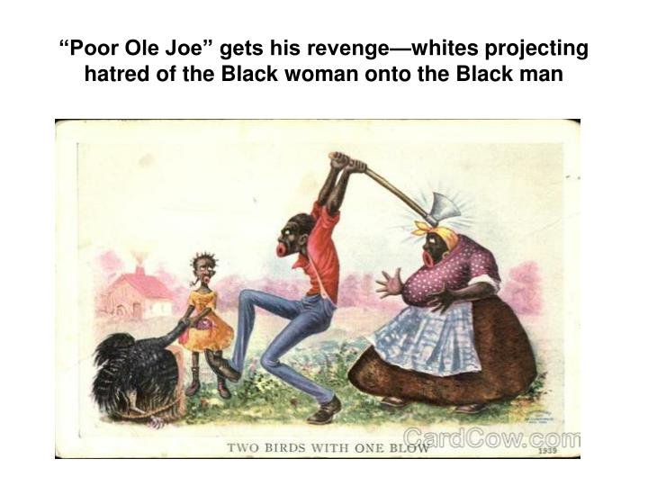 Poor Ole Joe gets his revengewhites projecting hatred of the Black woman onto the Black man