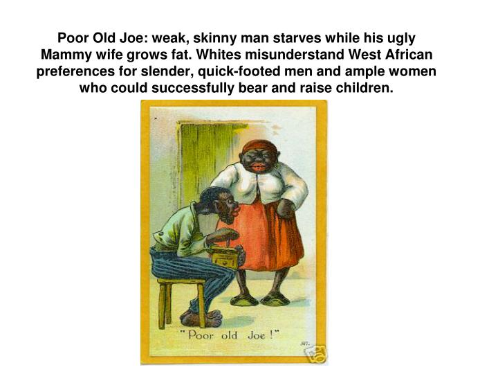 Poor Old Joe: weak, skinny man starves while his ugly Mammy wife grows fat. Whites misunderstand West African preferences for slender, quick-footed men and ample women who could successfully bear and raise children.