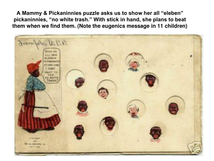 "A Mammy & Pickaninnies puzzle asks us to show her all ""eleben"" pickaninnies, ""no white trash."" With stick in hand, she plans to beat them when we find them. (Note the eugenics message in 11 children)"