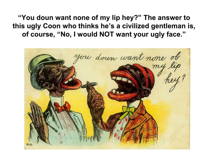 You doun want none of my lip hey? The answer to this ugly Coon who thinks hes a civilized gentleman is, of course, No, I would NOT want your ugly face.