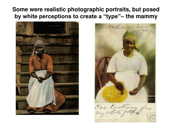 Some were realistic photographic portraits, but posed by white perceptions to create a type the mammy
