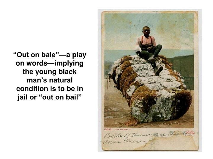 """Out on bale""—a play on words—implying  the young black man's natural condition is to be in jail or ""out on bail"""