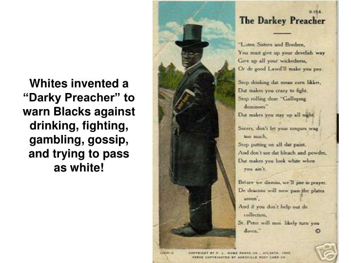 Whites invented a Darky Preacher to warn Blacks against drinking, fighting, gambling, gossip, and trying to pass as white!