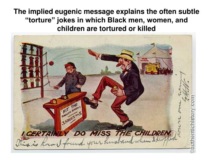 The implied eugenic message explains the often subtle torture jokes in which Black men, women, and children are tortured or killed