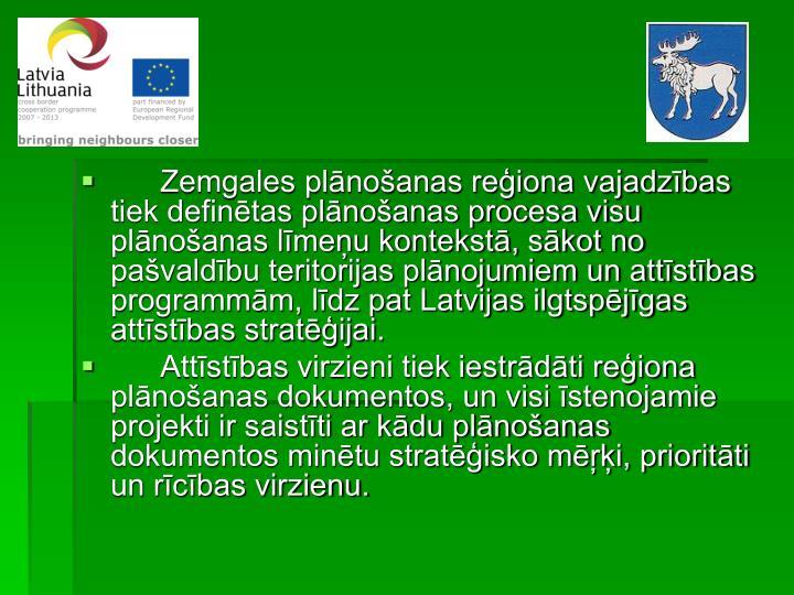 Zemgales plānošanas reģiona vajadzības tiek definētas plānošanas procesa visu plānošanas līmeņu kontekstā, sākot no pašvaldību teritorijas plānojumiem un attīstības programmām, līdz pat Latvijas ilgtspējīgas attīstības stratēģijai.