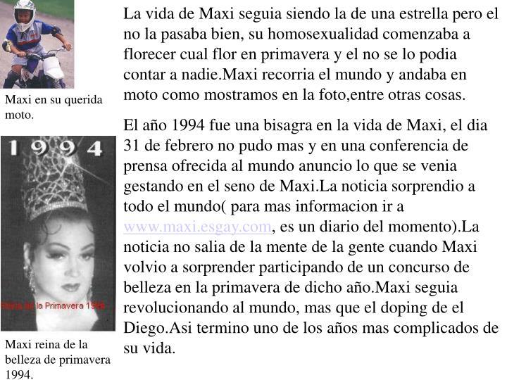 La vida de Maxi seguia siendo la de una estrella pero el no la pasaba bien, su homosexualidad comenzaba a florecer cual flor en primavera y el no se lo podia contar a nadie.Maxi recorria el mundo y andaba en moto como mostramos en la foto,entre otras cosas.