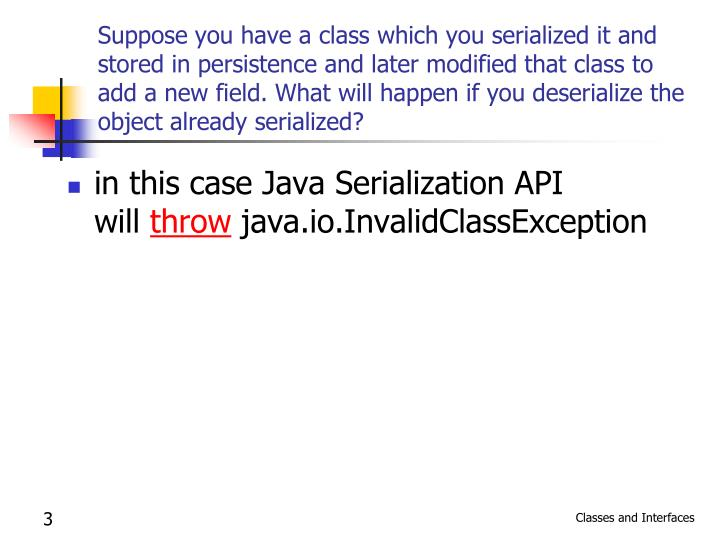 Suppose you have a class which you serialized it and stored in persistence and later modified that c...
