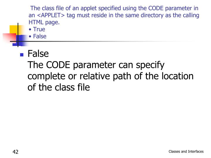 The class file of an applet specified using the CODE parameter in an <APPLET> tag must reside in the same directory as the calling HTML page.
