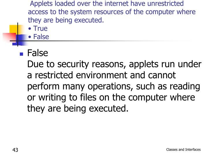 Applets loaded over the internet have unrestricted access to the system resources of the computer where they are being executed.