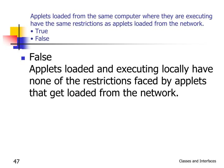 Applets loaded from the same computer where they are executing have the same restrictions as applets loaded from the network.
