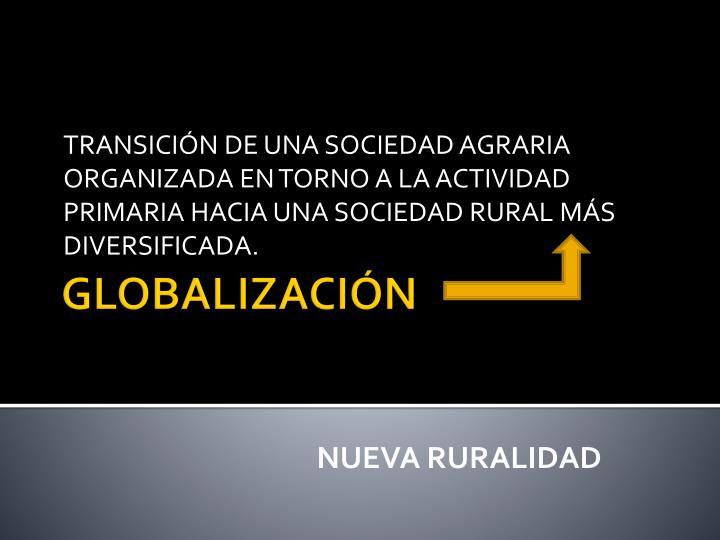 TRANSICIÓN DE UNA SOCIEDAD AGRARIA ORGANIZADA EN TORNO A LA ACTIVIDAD PRIMARIA HACIA UNA SOCIEDAD RURAL MÁS DIVERSIFICADA.