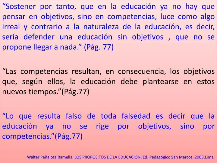 """""""Sostener por tanto, que en la educación ya no hay que pensar en objetivos, sino en competencias, luce como algo irreal y contrario a la naturaleza de la educación, es decir, sería defender una educación sin objetivos , que no se propone llegar a nada."""" (Pág. 77)"""