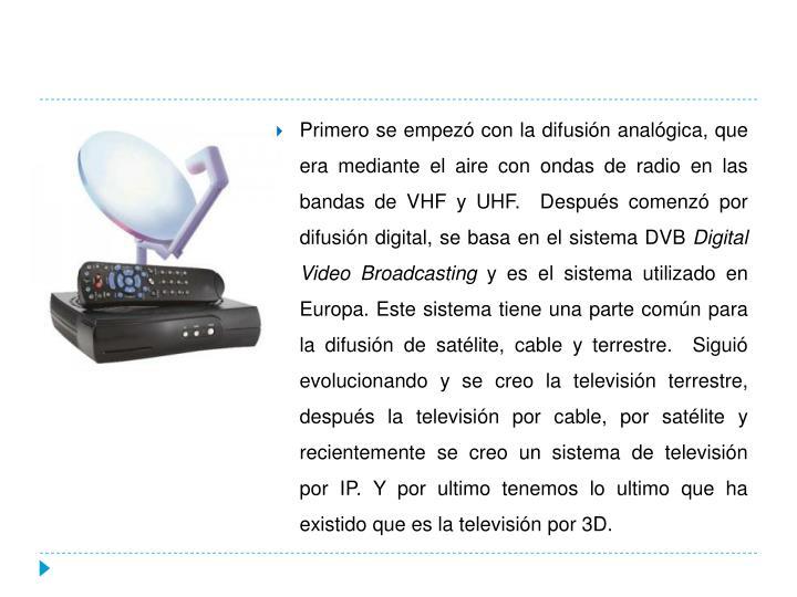Primero se empezó con la difusión analógica, que era mediante el aire con ondas de radio en las bandas de VHF y UHF.  Después comenzó por difusión digital, se basa en el sistema DVB