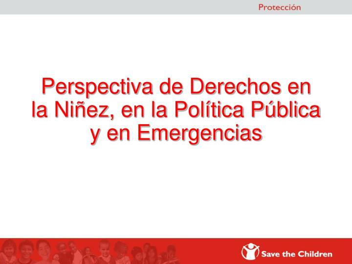 Perspectiva de Derechos en la Niñez, en la Política Pública y en Emergencias
