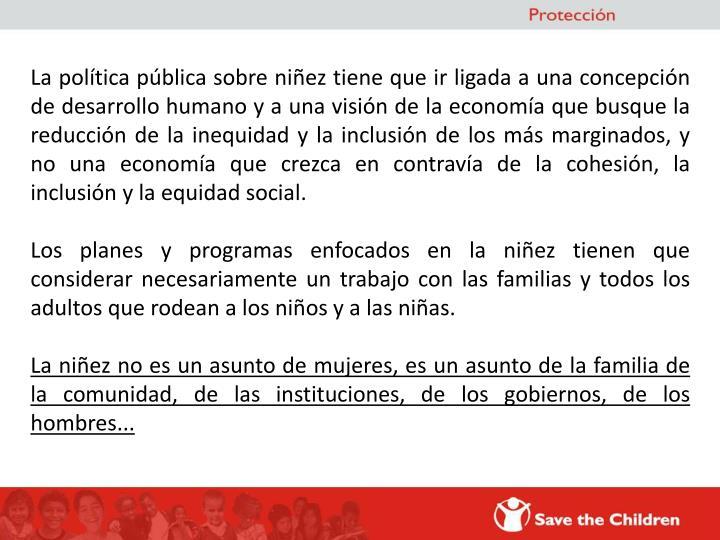 La política pública sobre niñez tiene que ir ligada a una concepción de desarrollo humano y a una visión de la economía que busque la reducción de la inequidad y la inclusión de los más marginados, y no una economía que crezca en contravía de la cohesión, la inclusión y la equidad social.