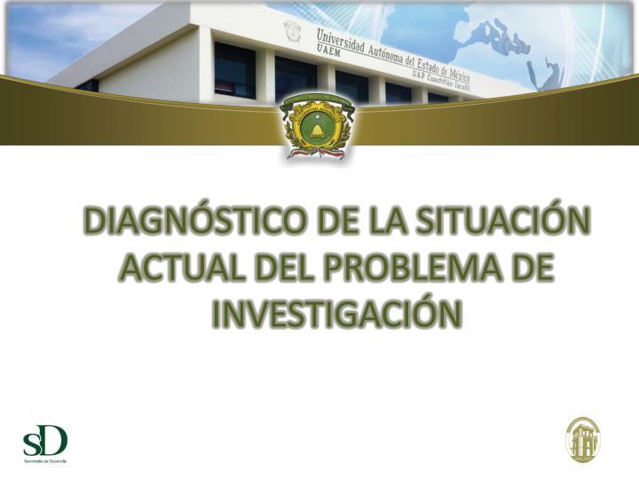 DIAGNÓSTICO DE LA SITUACIÓN ACTUAL DEL PROBLEMA DE INVESTIGACIÓN