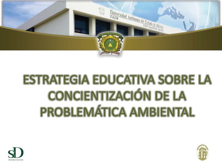 ESTRATEGIA EDUCATIVA SOBRE LA CONCIENTIZACIÓN DE LA PROBLEMÁTICA AMBIENTAL