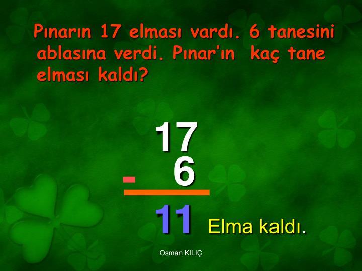 Pınarın 17 elması vardı. 6 tanesini ablasına verdi. Pınar'ın  kaç tane elması kaldı?