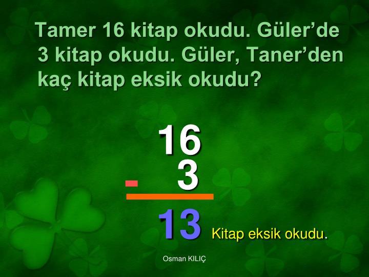 Tamer 16 kitap okudu. Güler'de 3 kitap okudu. Güler, Taner'den kaç kitap eksik okudu?