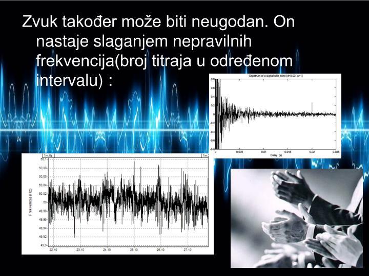 Zvuk takoer moe biti neugodan. On nastaje slaganjem nepravilnih frekvencija(broj titraja u odreenom intervalu) :