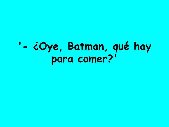 '- ¿Oye, Batman, qué hay para comer?'
