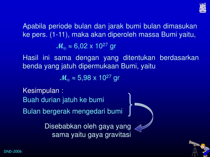 Apabila periode bulan dan jarak bumi bulan dimasukan ke pers. (1-11), maka akan diperoleh massa Bumi yaitu,