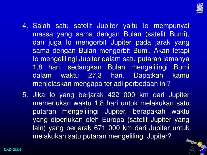 Salah satu satelit Jupiter yaitu Io mempunyai massa yang sama dengan Bulan (satelit Bumi), dan juga Io mengorbit Jupiter pada jarak yang sama dengan Bulan mengorbit Bumi. Akan tetapi Io mengelilingi Jupiter dalam satu putaran lamanya 1,8 hari, sedangkan Bulan mengelilingi Bumi dalam waktu 27,3 hari. Dapatkah kamu menjelaskan mengapa terjadi perbedaan ini?