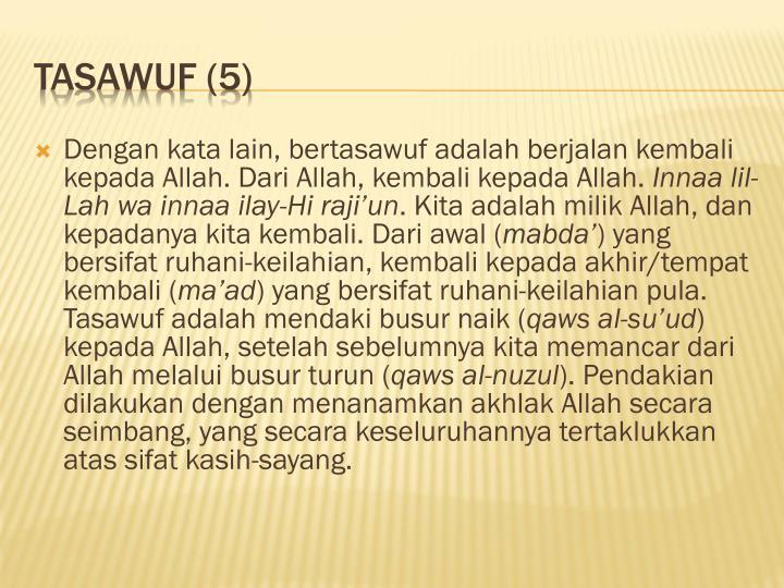 Dengan kata lain, bertasawuf adalah berjalan kembali kepada Allah. Dari Allah, kembali kepada Allah.