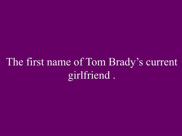 The first name of Tom Brady's current girlfriend .