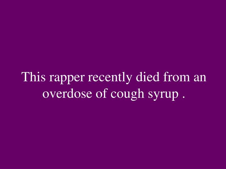 This rapper recently died from an overdose of cough syrup .