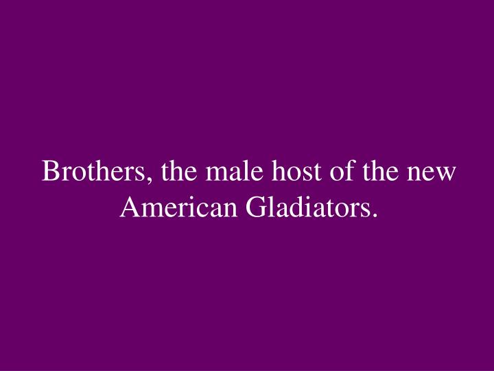 Brothers, the male host of the new American Gladiators.