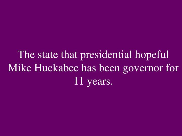 The state that presidential hopeful Mike Huckabee has been governor for 11 years.