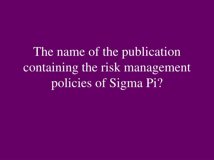 The name of the publication containing the risk management policies of Sigma Pi?