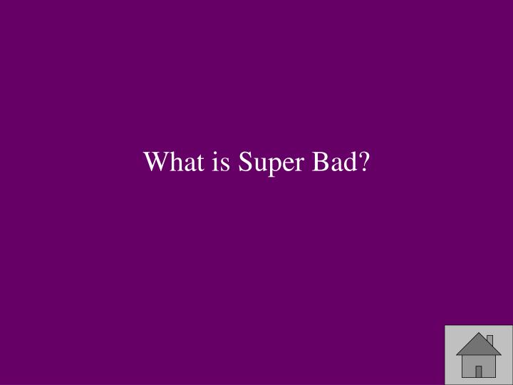 What is Super Bad?